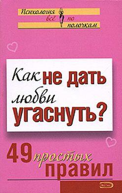 Неустановленный автор - Как не дать любви угаснуть? 49 простых правил