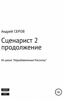 Андрей СЕРОВ - Сценарист 2. Продолжение