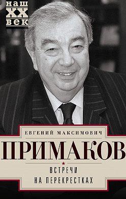 Евгений Примаков - Встречи на перекрестках