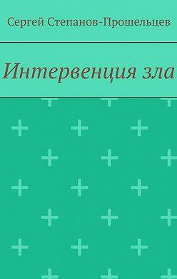 Сергей Степанов-Прошельцев - Интервенциязла. Время катастроф