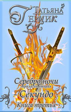 Татьяна Герцик - Серебро ночи. Секундо. Книга 3