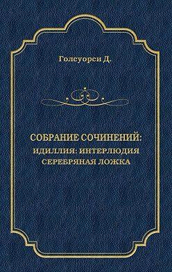 Джон Голсуорси - Собрание сочинений. Идиллия: Интерлюдия. Серебряная ложка