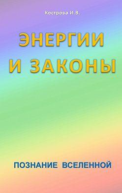Ирина Кострова - Энергии и законы. Познание Вселенной