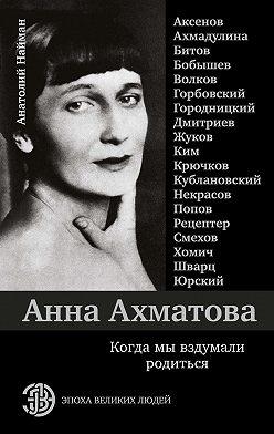 Анатолий Найман - Анна Ахматова. Когда мы вздумали родиться