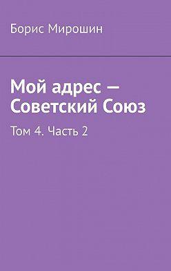 Борис Мирошин - Мой адрес – Советский Союз. Том 4. Часть 2