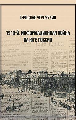 Вячеслав Черемухин - 1919‑й. Информационная война на Юге России