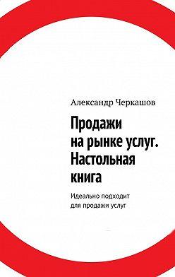 Александр Черкашов - Продажи нарынке услуг. Настольная книга. Идеально подходит для продажи услуг