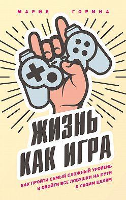 Мария Горина - Жизнь как игра