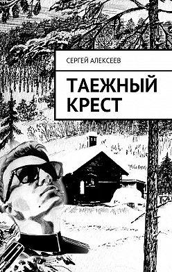 Сергей Алексеев - Таежный крест