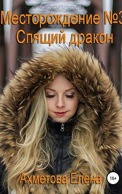Елена Ахметова - Месторождение №3. Спящий дракон