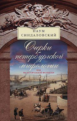 Наум Синдаловский - Очерки Петербургской мифологии, или Мы и городской фольклор