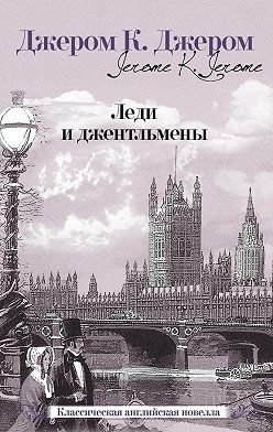 Джером Джером - Леди и джентльмены (сборник)