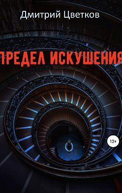 Дмитрий Цветков - Предел искушения