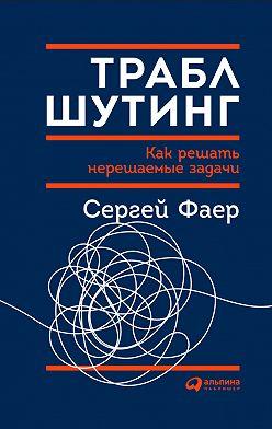 Сергей Фаер - Траблшутинг: Как решать нерешаемые задачи, посмотрев на проблему с другой стороны