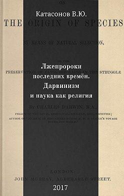 Валентин Катасонов - Лжепророки последних времён. Дарвинизм и наука как религия