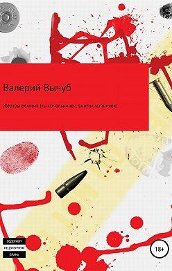 Валерий Вычуб - Жертвы режима (ты начальничек, винтик-чайничек)