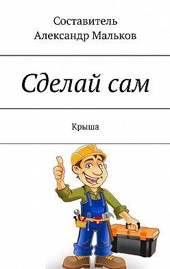 Александр Мальков - Сделай сам. Крыша