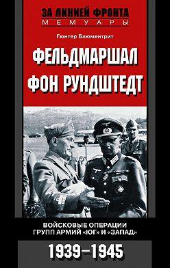 Гюнтер Блюментрит - Фельдмаршал фон Рундштедт. Войсковые операции групп армий «Юг» и «Запад». 1939-1945