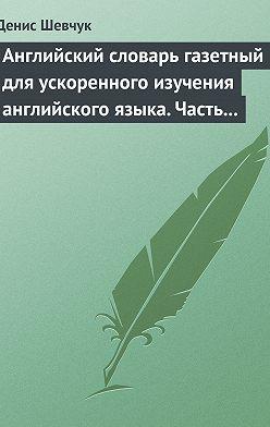 Денис Шевчук - Английский словарь газетный для ускоренного изучения английского языка. Часть 1 (2500 слов)