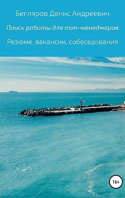 Денис Бегляров - Комплексный поиск работы для топ-менеджеров в коммерции: резюме, вакансии, собеседования