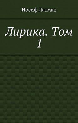 Иосиф Латман - Лирика. Том 1