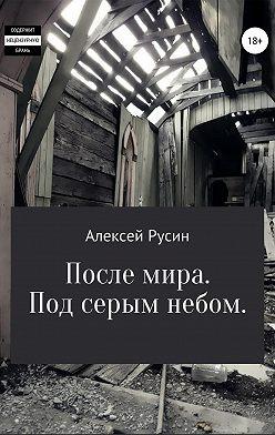 Алексей Русин - После мира. Под серым небом