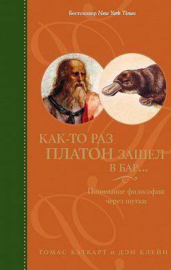 Томас Каткарт - Как-то раз Платон зашел в бар… Понимание философии через шутки