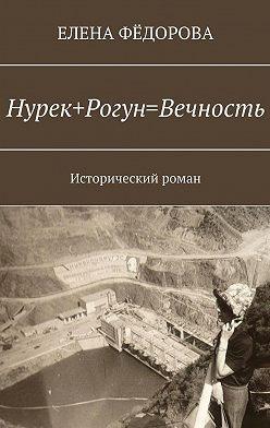 Елена Фёдорова - Нурек+Рогун=Вечность. Исторический роман