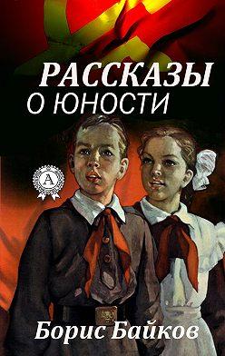 Борис Байков - Рассказы о юности