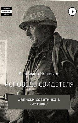 ВЛАДИМИР ЧЕРНЯКОВ - Исповедь свидетеля. Записки советника в отставке