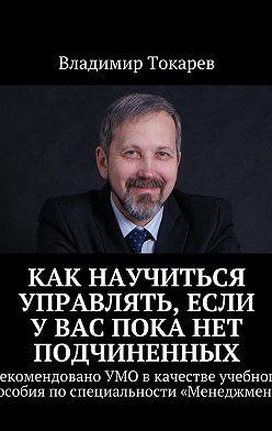 Владимир Токарев - Как научиться управлять, если увас пока нет подчиненных. Рекомендовано УМО вкачестве учебного пособия поспециальности «Менеджмент»