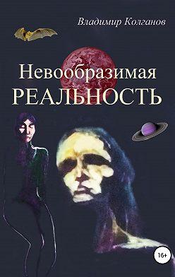 Владимир Колганов - Невообразимая реальность