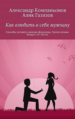 Александр Компаньонов - Как влюбить в себя мужчину. Способы улучшить женские феромоны. Группа вторая. Возраст 18-28 лет