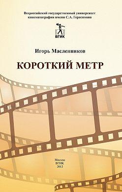 Игорь Масленников - Короткий метр. Сборник сценариев для учебных и курсовых игровых фильмов