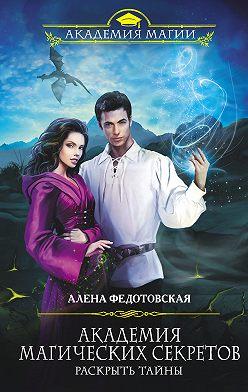 Алена Федотовская - Академия магических секретов. Раскрыть тайны