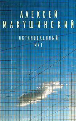 Алексей Макушинский - Остановленный мир