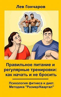 Лев Гончаров - Правильное питание и регулярные тренировки: как начать и не бросить. Психология фитнеса и диет. Методика «Размер/Квартал»