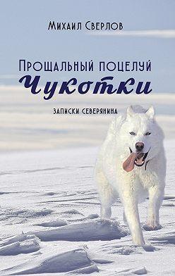 Михаил Сверлов - Прощальный поцелуй Чукотки. Записки северянина