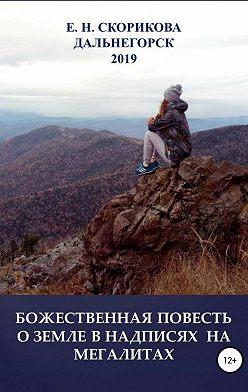 Елена Скорикова - Божественная повесть о Земле в надписях на мегалитах