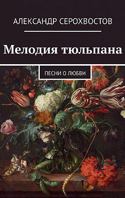 Александр Серохвостов - Мелодия тюльпана. Песни олюбви