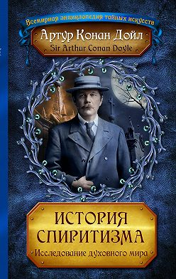 Артур Конан Дойл - История спиритизма. Исследование духовного мира