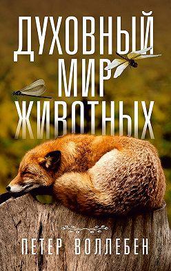 Петер Вольлебен - Духовный мир животных