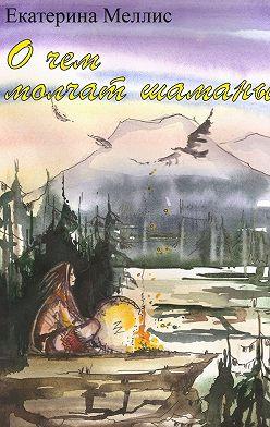 Екатерина Меллис - Очем молчат шаманы. Пособие порегрессионной терапии