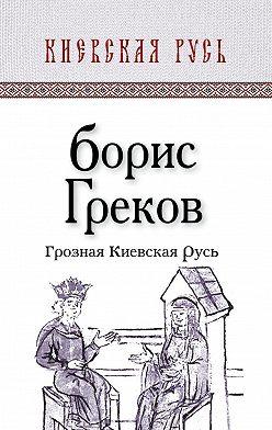 Борис Греков - Грозная Киевская Русь