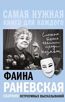 Фаина Раневская - «Сложно быть гением среди козявок». Сборник остроумных высказываний