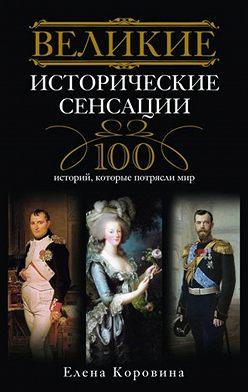 Елена Коровина - Великие исторические сенсации. 100 историй, которые потрясли мир