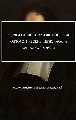 Максимилиан Неаполитанский - Очерки поистории философии: онтологические первоначала западной мысли