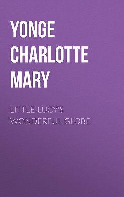 Charlotte Yonge - Little Lucy's Wonderful Globe