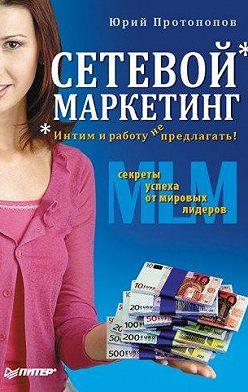 Юрий Протопопов - Сетевой маркетинг. Интим и работу не предлагать!
