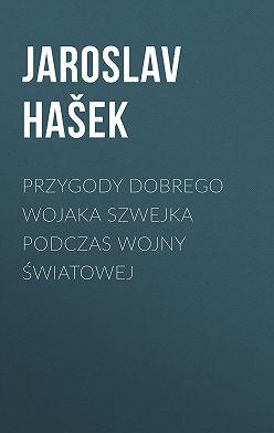 Ярослав Гашек - Przygody dobrego wojaka Szwejka podczas wojny światowej